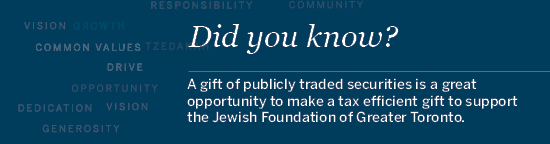 Did you know... A gift of publicly traded securities is a great opportunity to make a tax efficient gift to support the Jewish Foundation of Greater Toronto.
